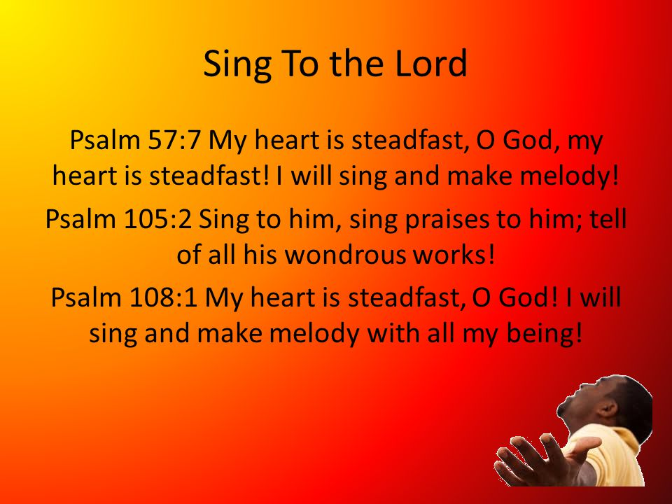 Sing To the Lord Psalm 57:7 My heart is steadfast, O God, my heart is steadfast.