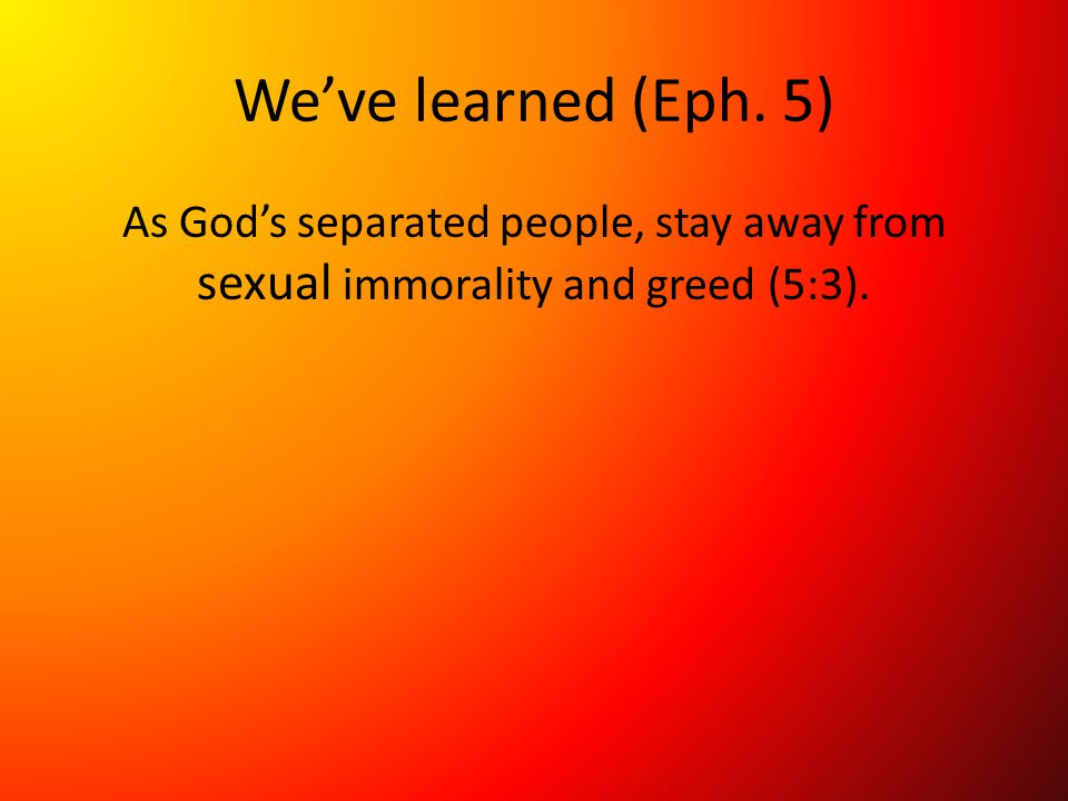 We've learned (Eph. 5) As God's separated people, stay away from sexual immorality and greed (5:3).