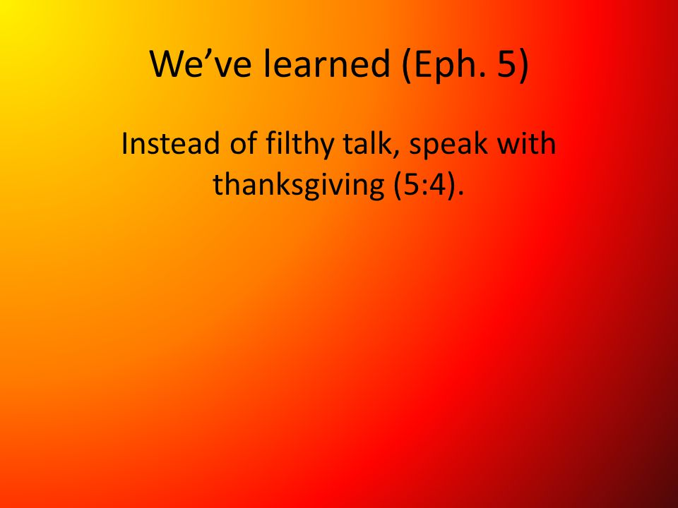 We've learned (Eph. 5) Instead of filthy talk, speak with thanksgiving (5:4).