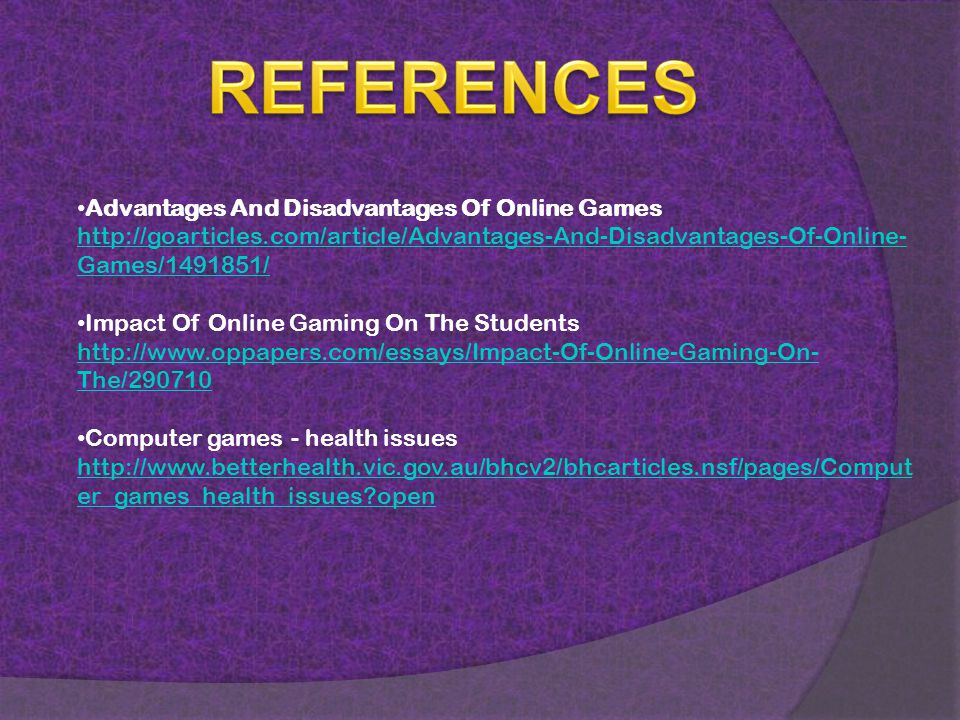 Advantages And Disadvantages Of Online Games http://goarticles.com/article/Advantages-And-Disadvantages-Of-Online- Games/1491851/ Impact Of Online Gaming On The Students http://www.oppapers.com/essays/Impact-Of-Online-Gaming-On- The/290710 Computer games - health issues http://www.betterhealth.vic.gov.au/bhcv2/bhcarticles.nsf/pages/Comput er_games_health_issues open