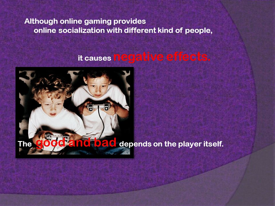 Although online gaming provides online socialization with different kind of people, it causes negative effects.