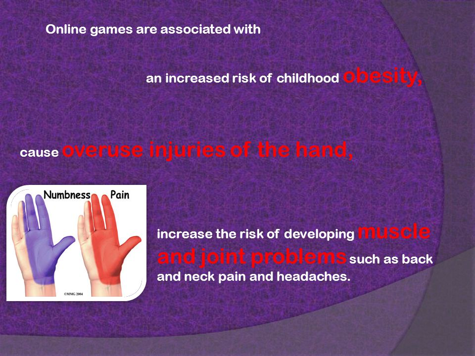 Online games are associated with an increased risk of childhood obesity, cause overuse injuries of the hand, increase the risk of developing muscle and joint problems such as back and neck pain and headaches.