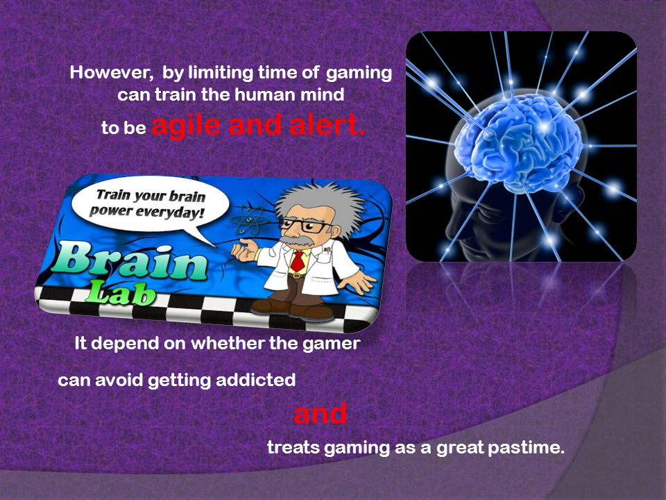 However, by limiting time of gaming can train the human mind to be agile and alert.