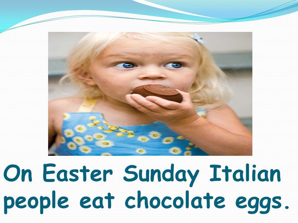 On Easter Sunday Italian people eat chocolate eggs.