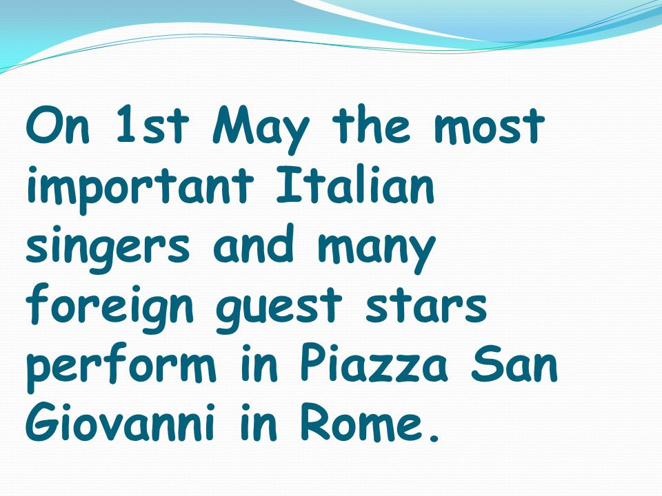 On 1st May the most important Italian singers and many foreign guest stars perform in Piazza San Giovanni in Rome.