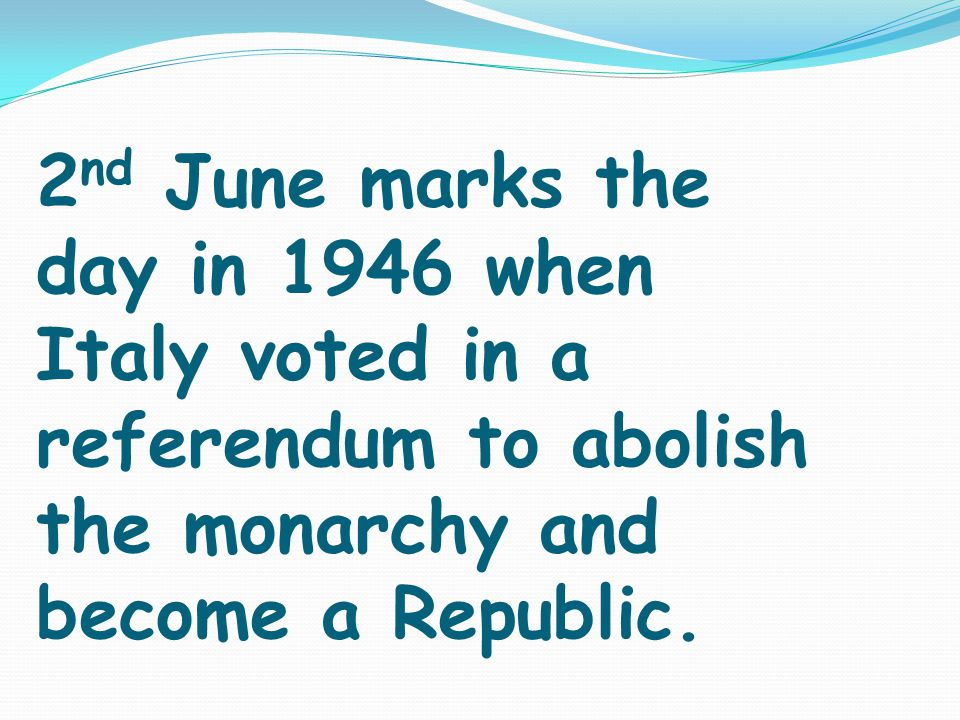 2 nd June marks the day in 1946 when Italy voted in a referendum to abolish the monarchy and become a Republic.