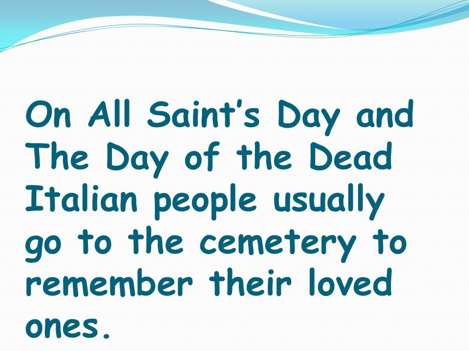 On All Saint's Day and The Day of the Dead Italian people usually go to the cemetery to remember their loved ones.
