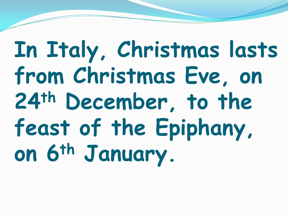 In Italy, Christmas lasts from Christmas Eve, on 24 th December, to the feast of the Epiphany, on 6 th January.