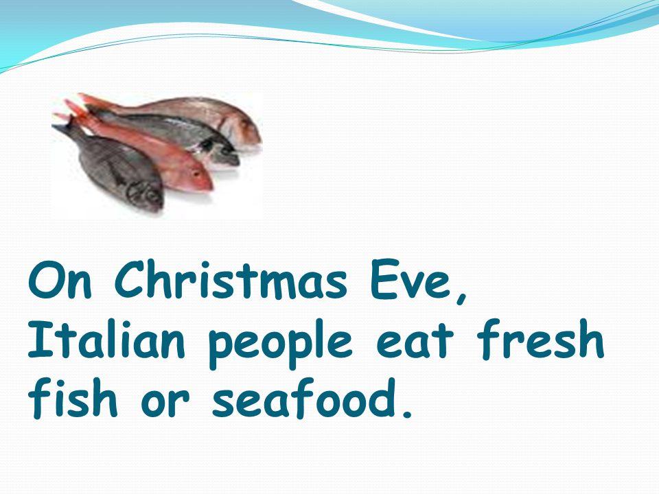 On Christmas Eve, Italian people eat fresh fish or seafood.