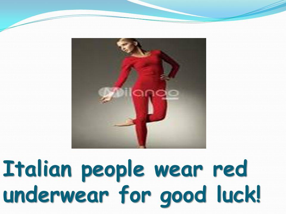 Italian people wear red underwear for good luck!