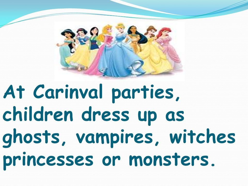 At Carinval parties, children dress up as ghosts, vampires, witches princesses or monsters.