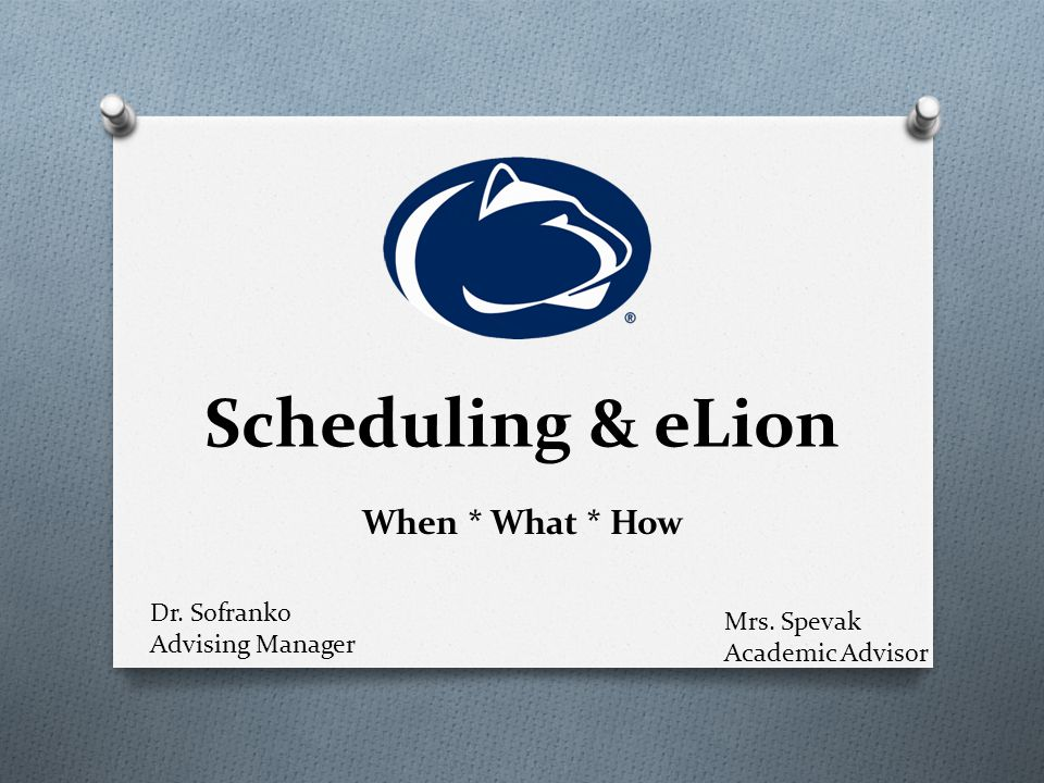 Scheduling & eLion When * What * How Mrs. Spevak Academic Advisor Dr. Sofranko Advising Manager