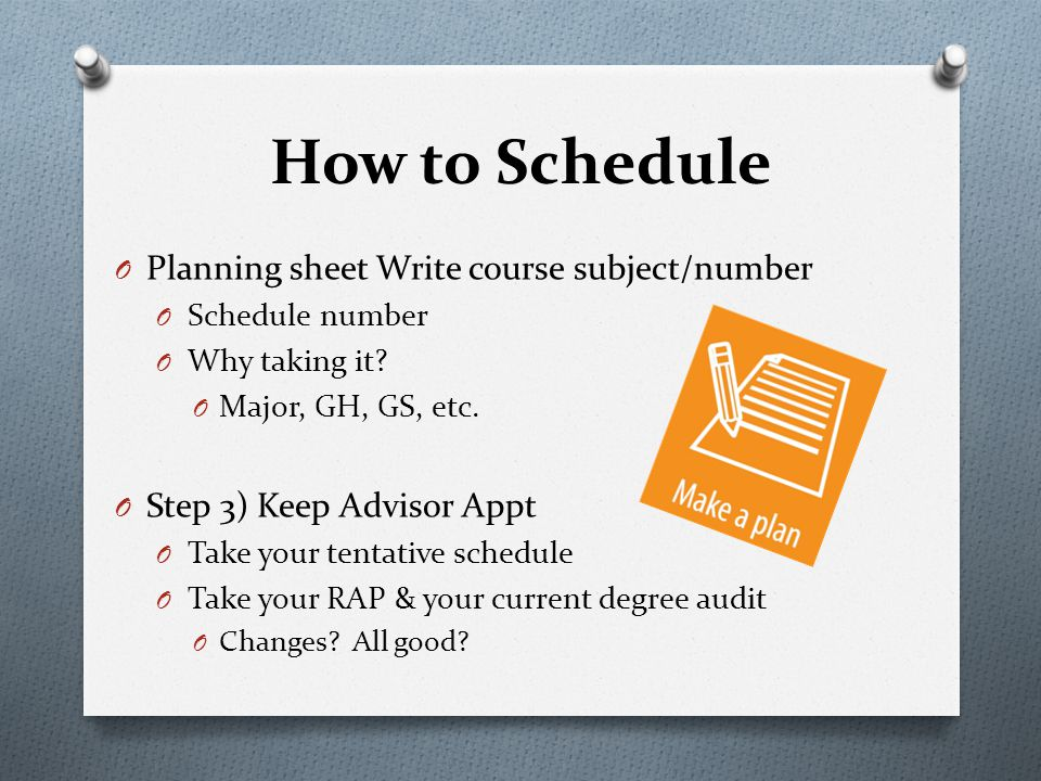 O Planning sheet Write course subject/number O Schedule number O Why taking it? O Major, GH, GS, etc. O Step 3) Keep Advisor Appt O Take your tentativ