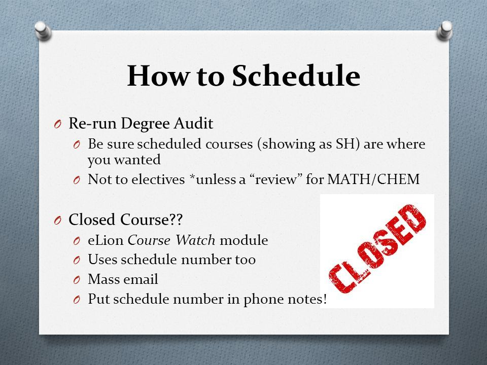 O Re-run Degree Audit O Be sure scheduled courses (showing as SH) are where you wanted O Not to electives *unless a review for MATH/CHEM O Closed Course .