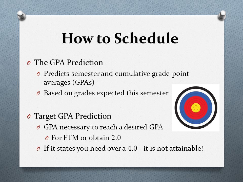 O The GPA Prediction O Predicts semester and cumulative grade-point averages (GPAs) O Based on grades expected this semester O Target GPA Prediction O GPA necessary to reach a desired GPA O For ETM or obtain 2.0 O If it states you need over a 4.0 - it is not attainable.