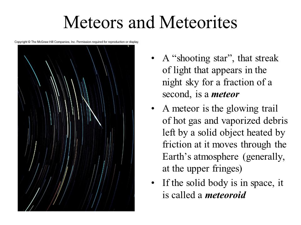 Heating of Meteors Heated to thousands of degrees Kelvin, meteors convert their kinetic energy into heating the meteor and air molecules Meteoroids larger than a few centimeters sometimes are visible in daylight as fireballs