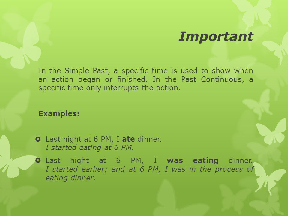 Important In the Simple Past, a specific time is used to show when an action began or finished.