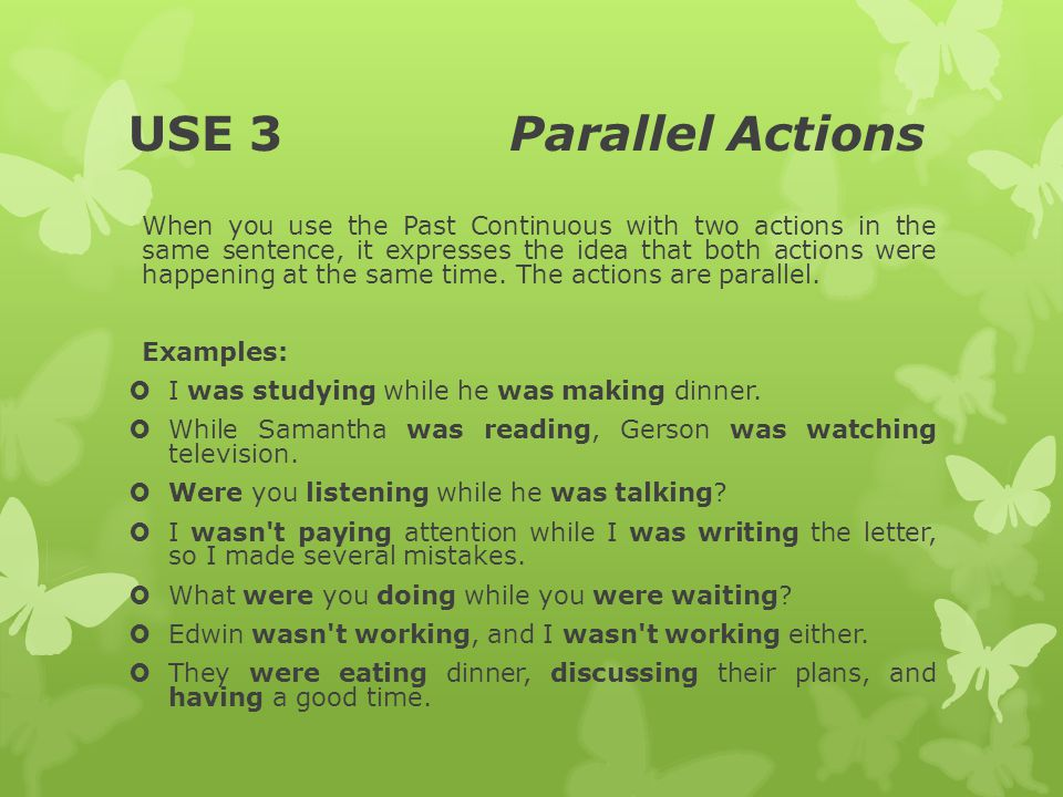 USE 3 Parallel Actions When you use the Past Continuous with two actions in the same sentence, it expresses the idea that both actions were happening at the same time.
