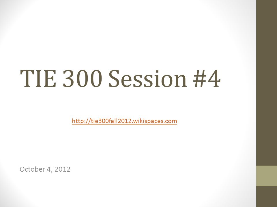 TIE 300 Session #4 October 4, 2012 http://tie300fall2012.wikispaces.com