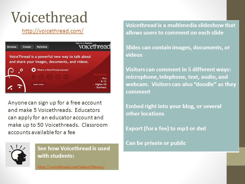 Voicethread http://voicethread.com/ Voicethread is a multimedia slideshow that allows users to comment on each slide Slides can contain images, docume