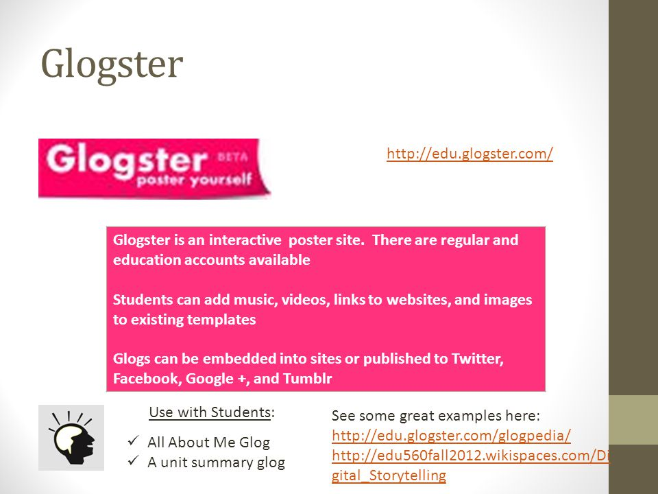 Glogster http://edu.glogster.com/ Glogster is an interactive poster site. There are regular and education accounts available Students can add music, v