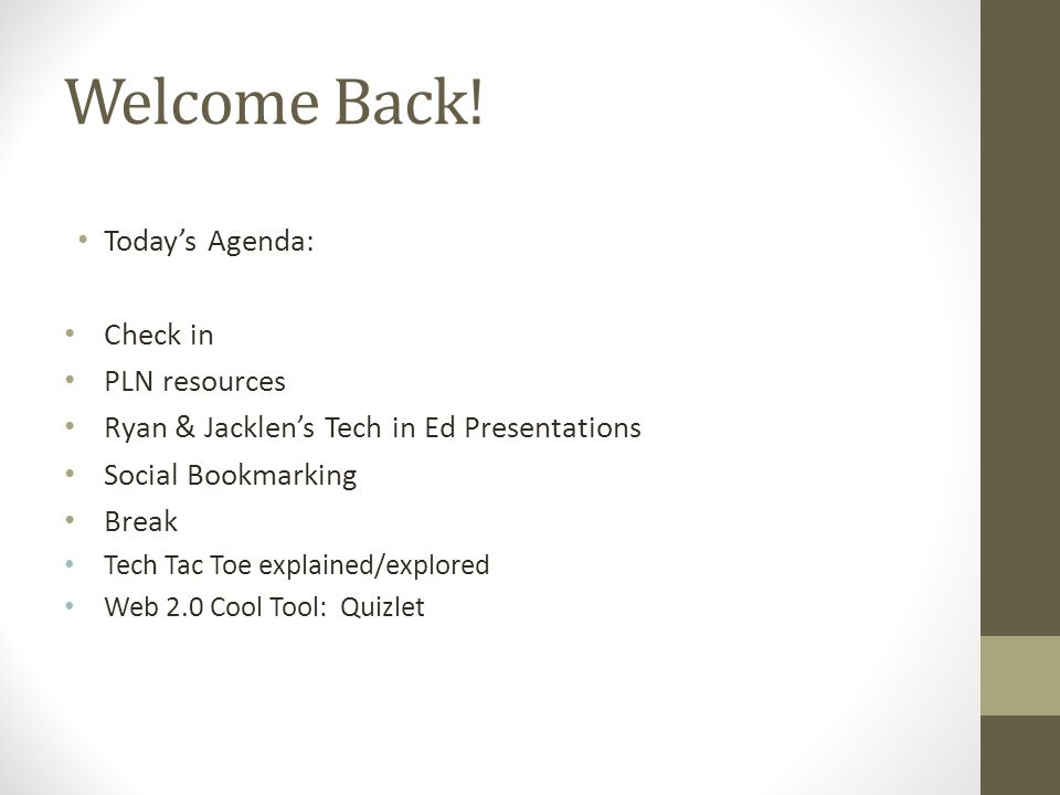 Welcome Back! Today's Agenda: Check in PLN resources Ryan & Jacklen's Tech in Ed Presentations Social Bookmarking Break Tech Tac Toe explained/explore