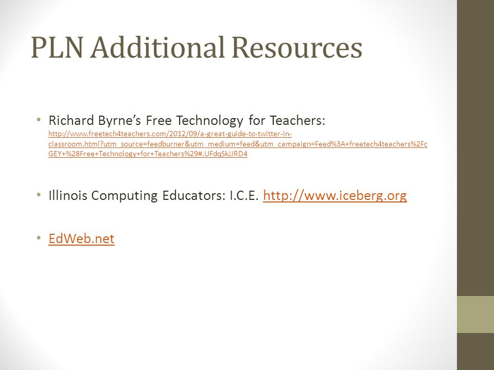 PLN Additional Resources Richard Byrne's Free Technology for Teachers: http://www.freetech4teachers.com/2012/09/a-great-guide-to-twitter-in- classroom.html utm_source=feedburner&utm_medium=feed&utm_campaign=Feed%3A+freetech4teachers%2Fc GEY+%28Free+Technology+for+Teachers%29#.UFdqSkJJRD4 http://www.freetech4teachers.com/2012/09/a-great-guide-to-twitter-in- classroom.html utm_source=feedburner&utm_medium=feed&utm_campaign=Feed%3A+freetech4teachers%2Fc GEY+%28Free+Technology+for+Teachers%29#.UFdqSkJJRD4 Illinois Computing Educators: I.C.E.