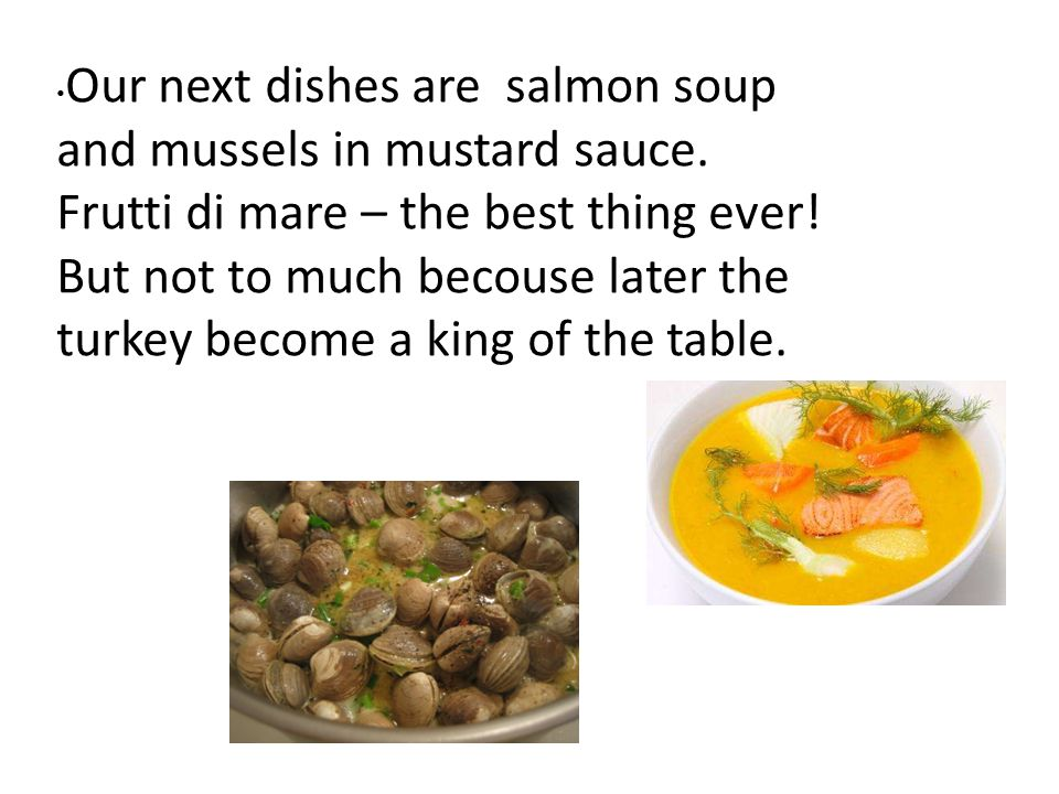 Our next dishes are salmon soup and mussels in mustard sauce. Frutti di mare – the best thing ever! But not to much becouse later the turkey become a