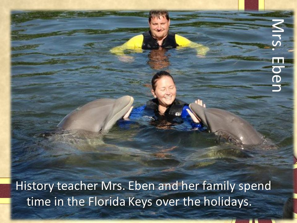Mrs. Eben History teacher Mrs. Eben and her family spend time in the Florida Keys over the holidays.