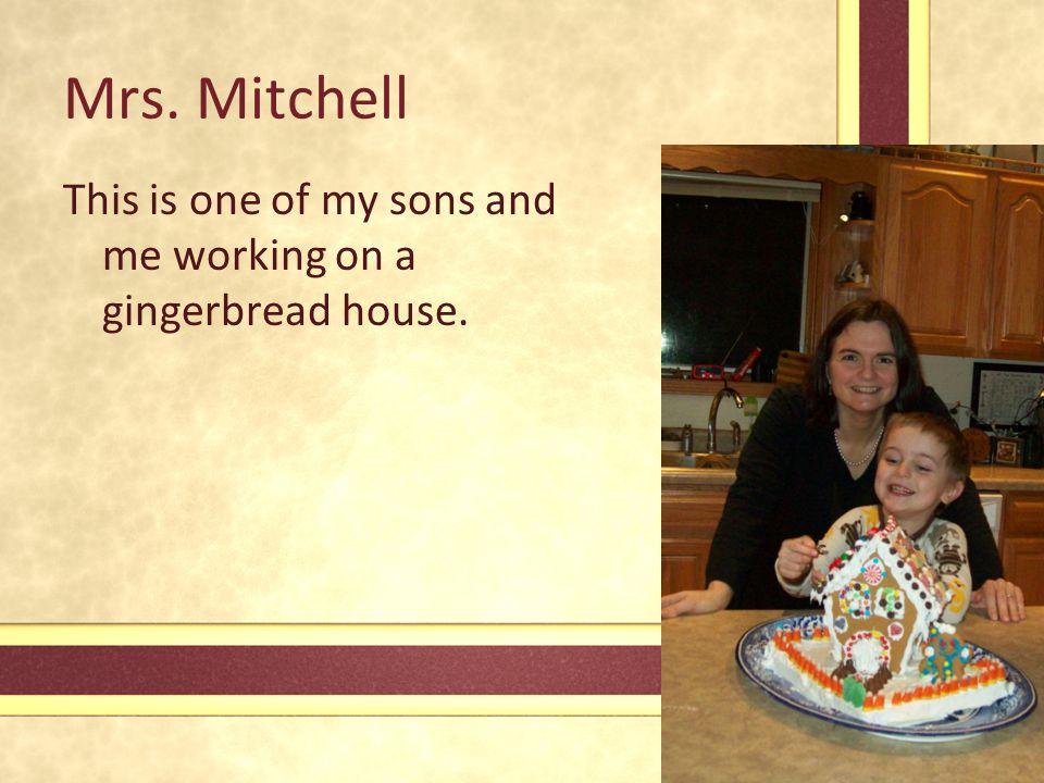Mrs. Mitchell This is one of my sons and me working on a gingerbread house.