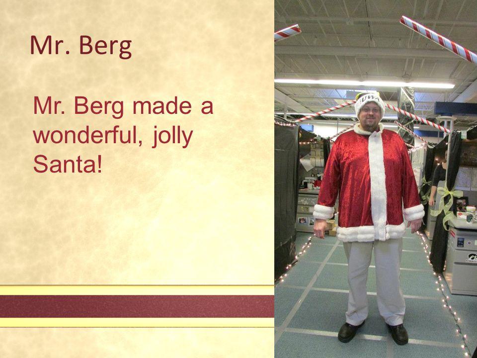 Mr. Berg Mr. Berg made a wonderful, jolly Santa!
