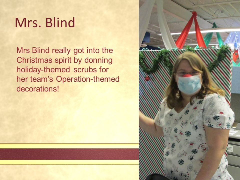 Mrs. Blind Mrs Blind really got into the Christmas spirit by donning holiday-themed scrubs for her team's Operation-themed decorations!