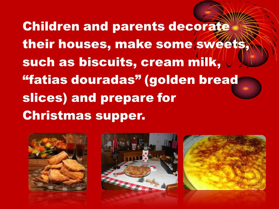 Children and parents decorate their houses, make some sweets, such as biscuits, cream milk, fatias douradas (golden bread slices) and prepare for Christmas supper.