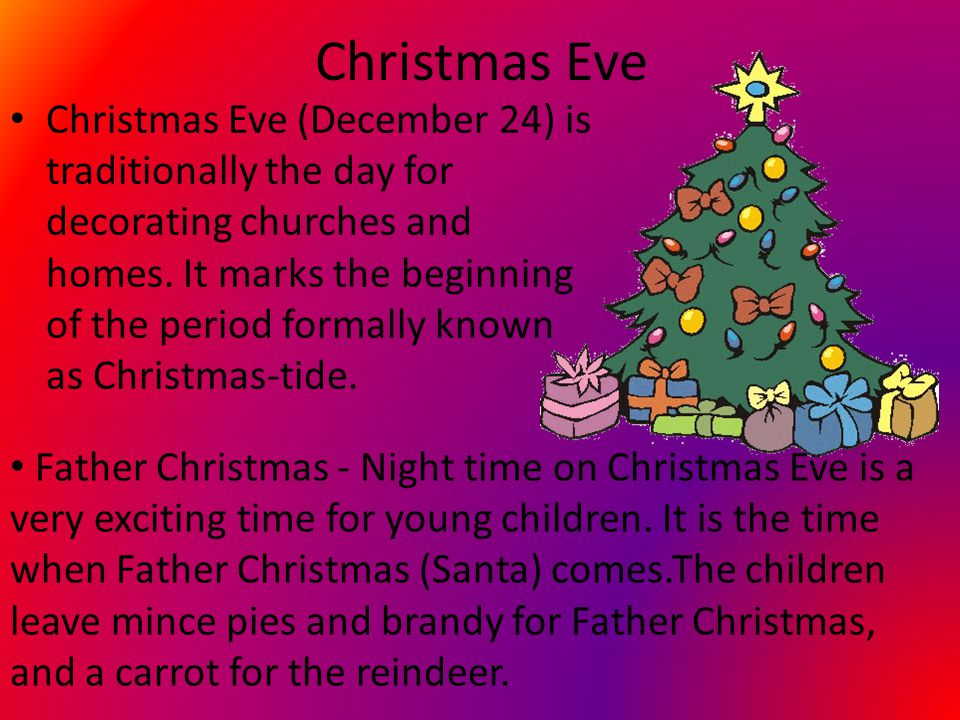 Christmas Eve Christmas Eve (December 24) is traditionally the day for decorating churches and homes.