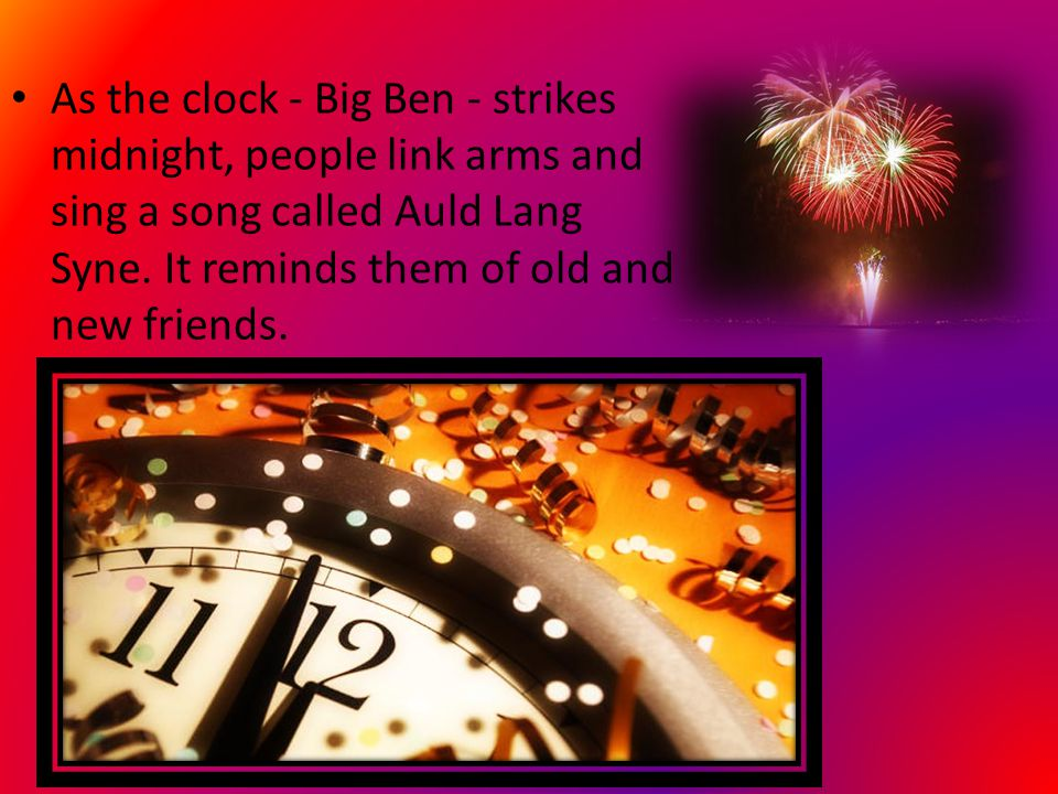 As the clock - Big Ben - strikes midnight, people link arms and sing a song called Auld Lang Syne.