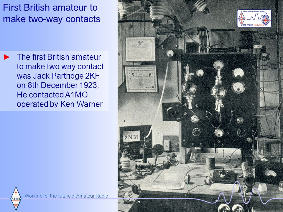 Working for the future of Amateur Radio December 1923 ►16th December 1923 first contact between Canadian A W Greig 1BQ and Ernest J Simmonds 2OD took place on 116 metres using just 30 watts ►Ernest went on to make two-way contacts with Mexico, Argentina and Australia