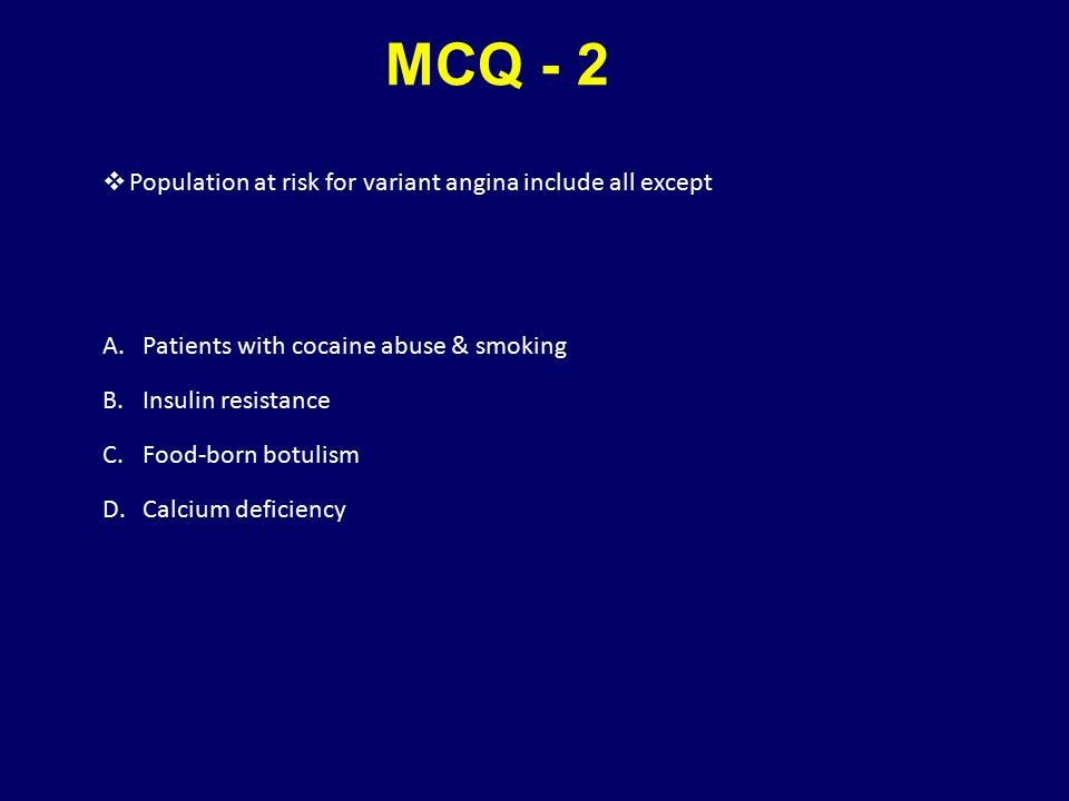MCQ - 2  Population at risk for variant angina include all except A.Patients with cocaine abuse & smoking B.Insulin resistance C.Food-born botulism D