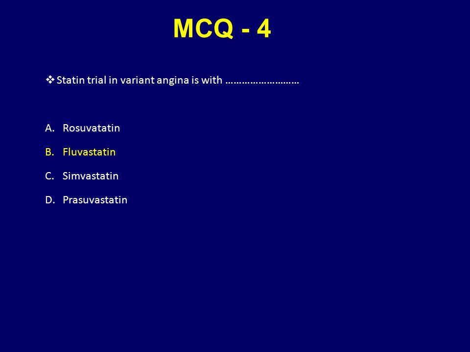 MCQ - 4  Statin trial in variant angina is with ……………………… A.Rosuvatatin B.Fluvastatin C.Simvastatin D.Prasuvastatin