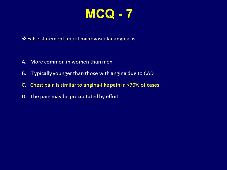 MCQ - 7  False statement about microvascular angina is A.More common in women than men B. Typically younger than those with angina due to CAD C.Chest