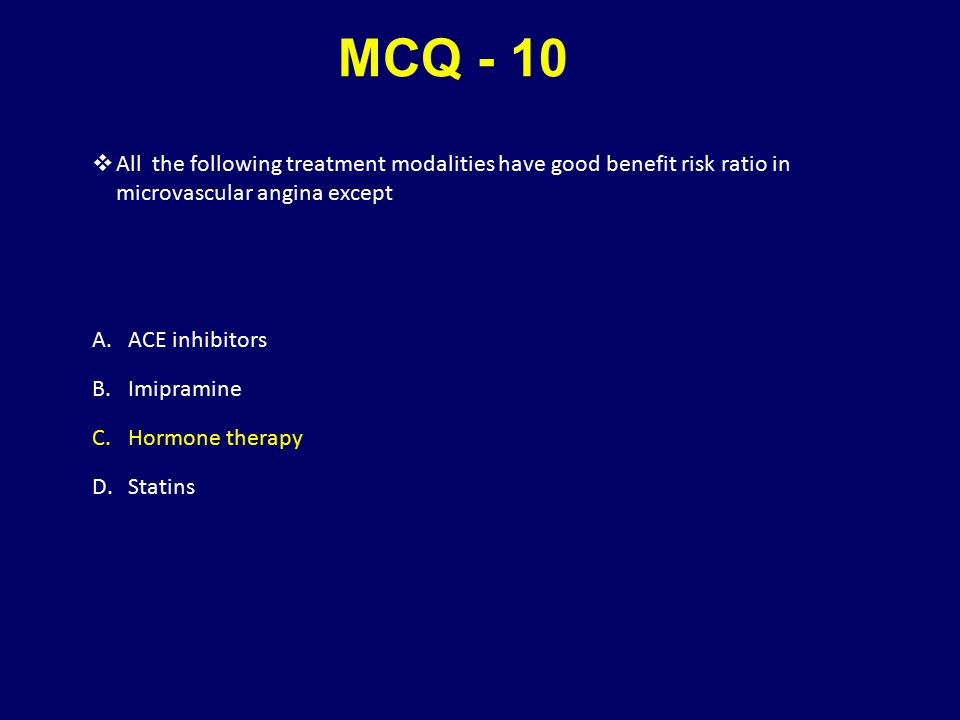 MCQ - 10  All the following treatment modalities have good benefit risk ratio in microvascular angina except A.ACE inhibitors B.Imipramine C.Hormone