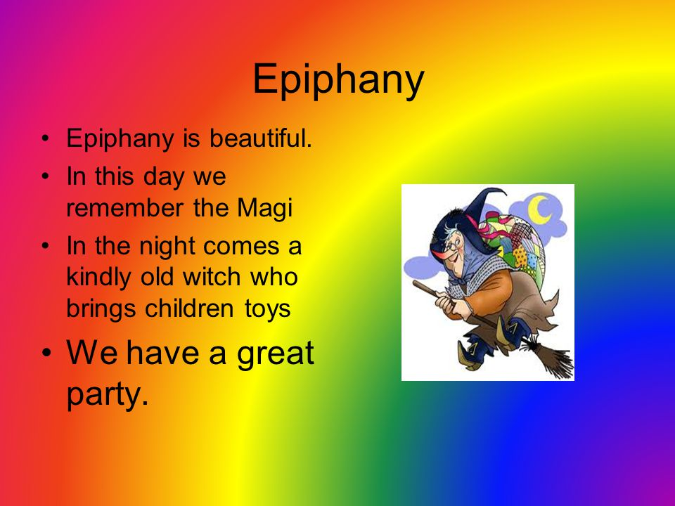 Epiphany Epiphany is beautiful. In this day we remember the Magi In the night comes a kindly old witch who brings children toys We have a great party.