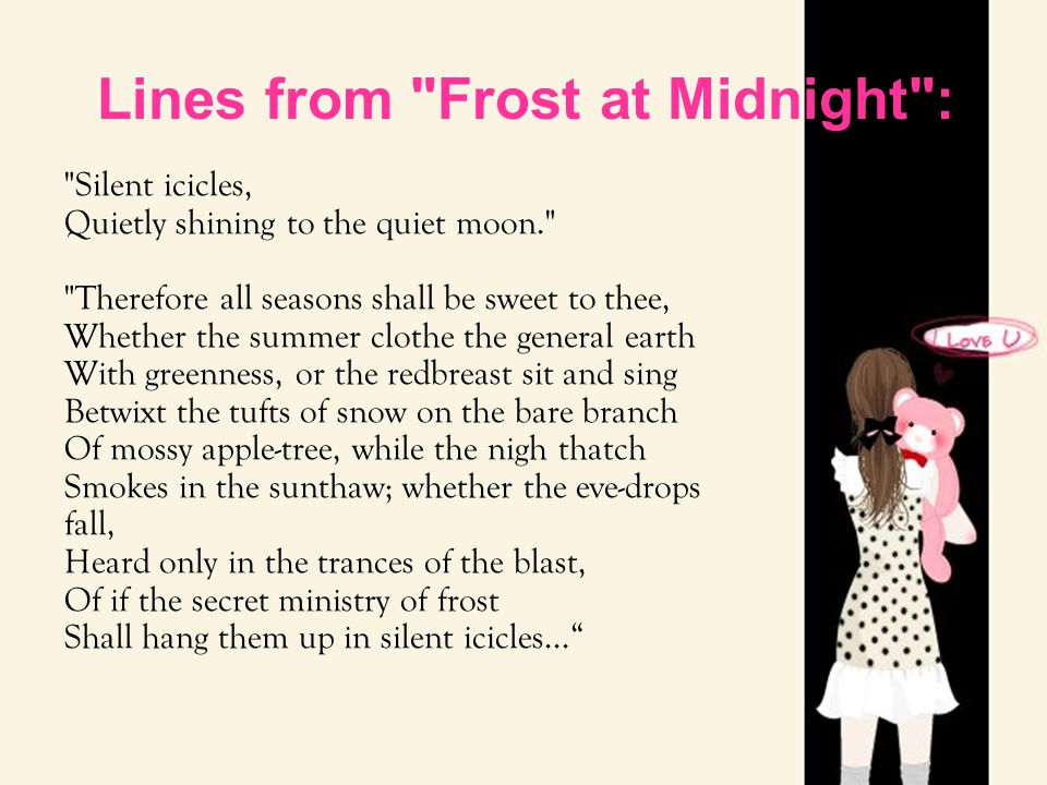 Lines from Frost at Midnight : Silent icicles, Quietly shining to the quiet moon. Therefore all seasons shall be sweet to thee, Whether the summer clothe the general earth With greenness, or the redbreast sit and sing Betwixt the tufts of snow on the bare branch Of mossy apple-tree, while the nigh thatch Smokes in the sunthaw; whether the eve-drops fall, Heard only in the trances of the blast, Of if the secret ministry of frost Shall hang them up in silent icicles...
