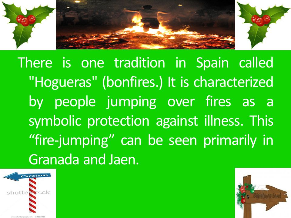 There is one tradition in Spain called Hogueras (bonfires.) It is characterized by people jumping over fires as a symbolic protection against illness.
