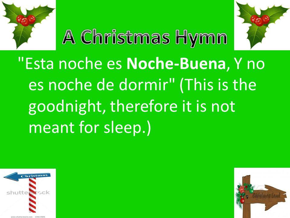 Esta noche es Noche-Buena, Y no es noche de dormir (This is the goodnight, therefore it is not meant for sleep.)