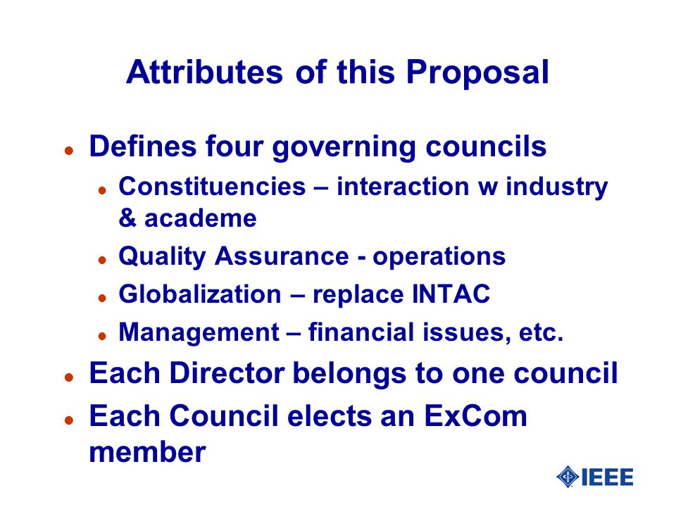 Attributes of this Proposal l Defines four governing councils l Constituencies – interaction w industry & academe l Quality Assurance - operations l Globalization – replace INTAC l Management – financial issues, etc.