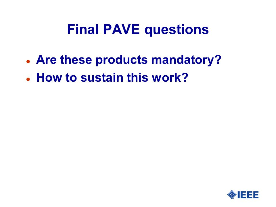 Final PAVE questions l Are these products mandatory? l How to sustain this work?