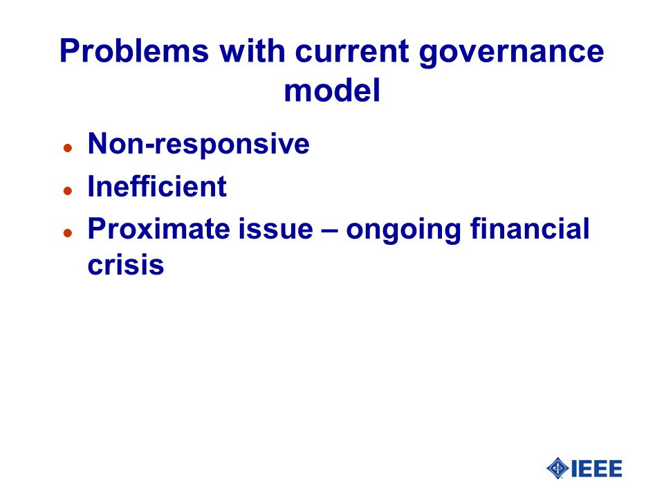 Problems with current governance model l Non-responsive l Inefficient l Proximate issue – ongoing financial crisis