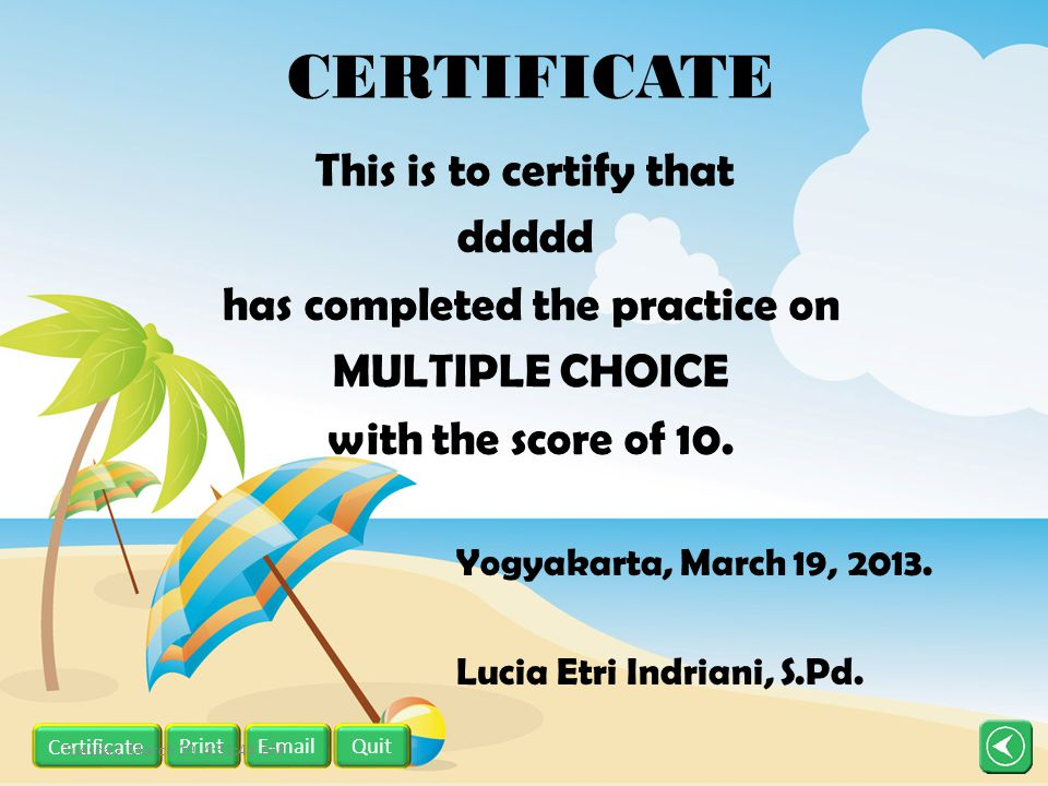 CERTIFICATE This is to certify that ddddd has completed the practice on MULTIPLE CHOICE with the score of 10. Yogyakarta, March 19, 2013. Lucia Etri I