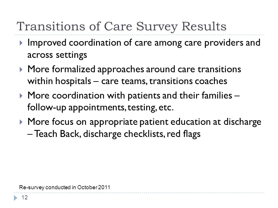 Transitions of Care Survey Results 12 Re-survey conducted in October 2011  Improved coordination of care among care providers and across settings  More formalized approaches around care transitions within hospitals – care teams, transitions coaches  More coordination with patients and their families – follow-up appointments, testing, etc.