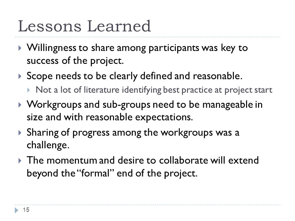 Lessons Learned  Willingness to share among participants was key to success of the project.  Scope needs to be clearly defined and reasonable.  Not